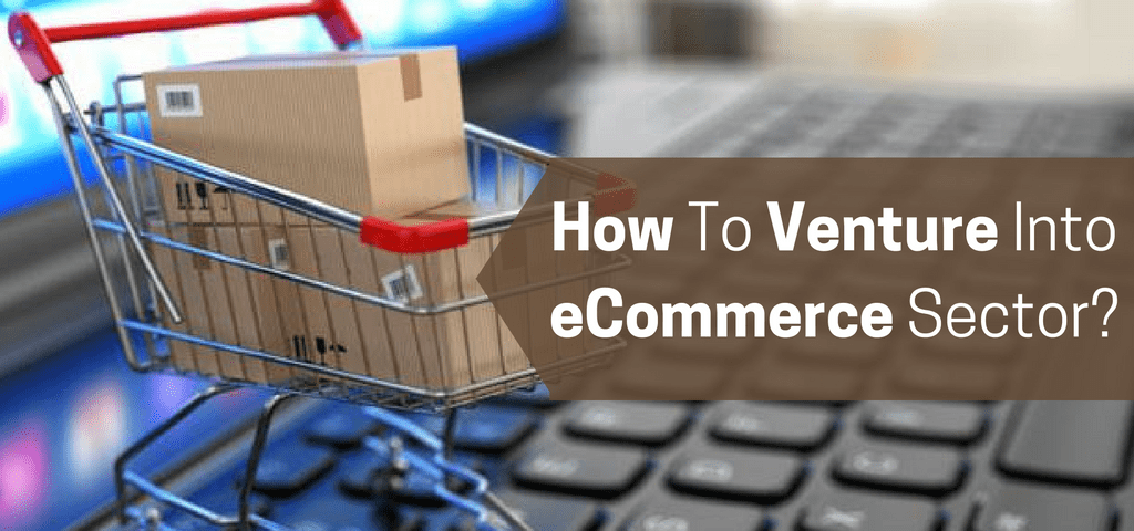 How To Venture Into eCommerce Sector-
